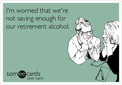 someecards.com - I'm worried that we're not saving enough for our retirement alcohol.