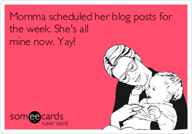someecards.com - Momma scheduled her blog posts for the week. She's all mine now. Yay!