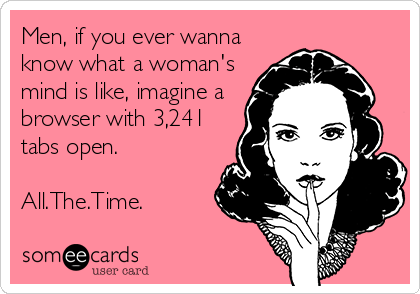 Funny Workplace Ecard: Men, if you ever wanna know what a woman's mind is like, imagine a browser with 3,241 tabs open. All.The.Time.