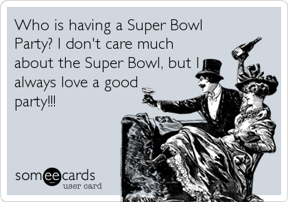 someecards.com - Who is having a Super Bowl Party? I don't care much about the Super Bowl, but I always love a good party!!!
