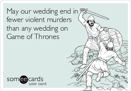 Funny Wedding Ecard: May our wedding end in fewer violent murders than any wedding on Game of Thrones.