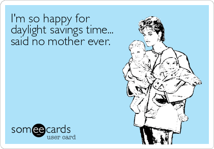 someecards.com - I'm so happy for daylight savings time... said no mother ever.