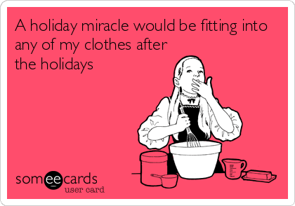 Funny Christmas Season Ecard: A holiday miracle would be fitting into any of my clothes after the holidays.