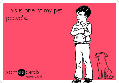 someecards.com - This is one of my pet peeve's...