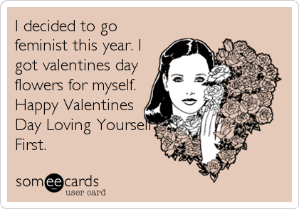 Funny Valentine's Day Ecard: I decided to go feminist this year. I got valentines day flowers for myself. Happy Valentines Day Loving Yourself First.