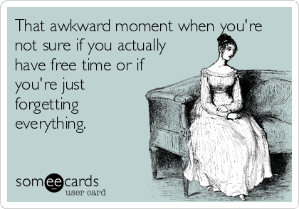 someecards.com - That awkward moment when you're not sure if you actually have free time or if you're just forgetting everything.