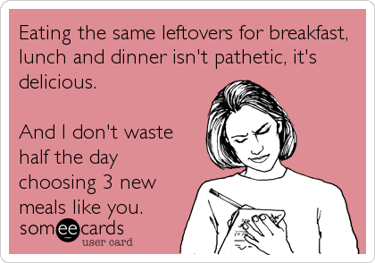 Funny Cry for Help Ecard: Eating the same leftovers for breakfast, lunch and dinner isn't pathetic, it's delicious. And I don't waste half the day choosing 3 new.