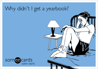 someecards.com - Why didn't I get a yearbook?