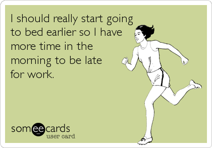 someecards.com - I should really start going to bed earlier so I have more time in the morning to be late for work.