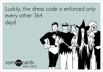 Funny Somewhat Topical Ecard: Luckily, the dress code is enforced only every other 364 days!
