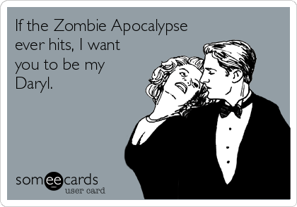 someecards.com - If the Zombie Apocalypse ever hits, I want you to be my Daryl.