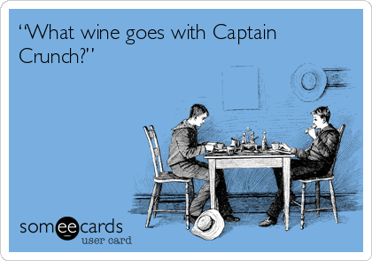 "someecards.com - ""What wine goes with Captain Crunch?"""