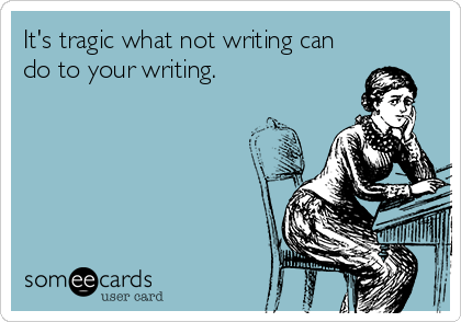 someecards.com - It's tragic what not writing can do to your writing.