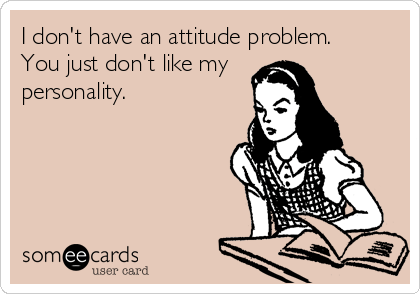 Funny Somewhat Topical Ecard: I don't have an attitude problem. You just don't like my personality.