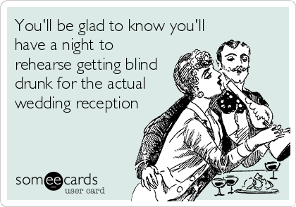 Funny Wedding Ecard: You'll be glad to know you'll have a night to rehearse getting blind drunk for the actual wedding reception.
