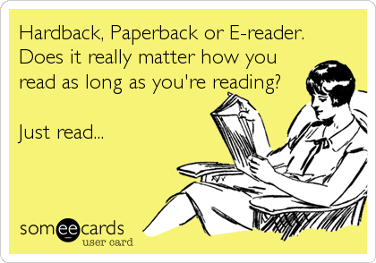 Funny Reminders Ecard: Hardback, Paperback or E-reader. Does it really matter how you read as long as you're reading? Just read...