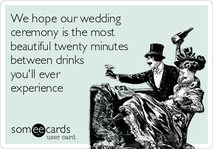 Funny Wedding Ecard: We hope our wedding ceremony is the most beautiful twenty minutes between drinks you'll ever experience.