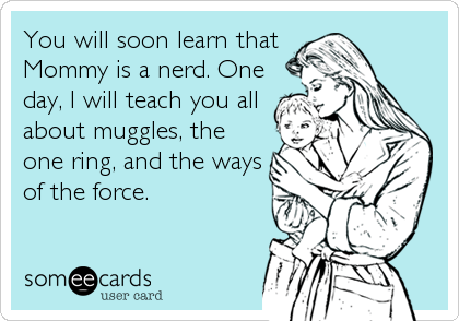 someecards.com - You will soon learn that Mommy is a nerd. One day, I will teach you all about muggles, the one ring, and the ways of the force.