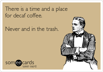 Funny Workplace Ecard: There is a time and a place for decaf coffee. Never and in the trash.