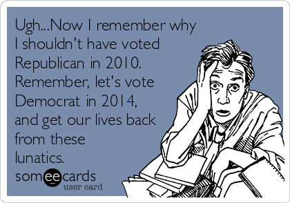 someecards.com - Ugh...Now I remember why I shouldn't have voted Republican in 2010. Remember, let's vote Democrat in 2014, and get our lives back from these lunatics.