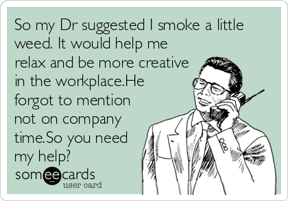 someecards.com - So my Dr suggested I smoke a little weed. It would help me relax and be more creative in the workplace.He forgot to mention not on company time.So you need my help?