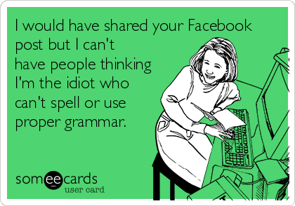 someecards.com - I would have shared your Facebook post but I can't have people thinking I'm the idiot who can't spell or use proper grammar.