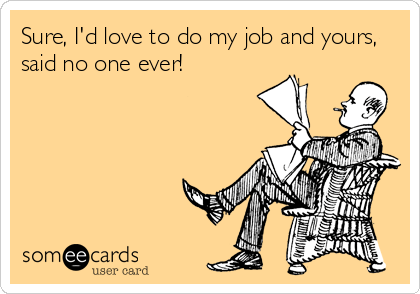 someecards.com - Sure, I'd love to do my job and yours, said no one ever!