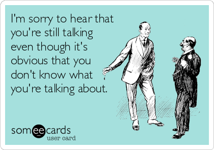 someecards.com - I'm sorry to hear that you're still talking even though it's obvious that you don't know what you're talking about.