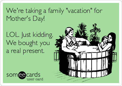 someecards.com - We're taking a family vacation for Mother's Day! LOL. Just kidding. We bought you a real present. - Read more amazingness at www.MelanieCrutchfield.com