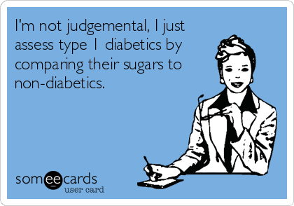 someecards.com - I'm not judgemental, I just assess type 1 diabetics by comparing their sugars to non-diabetics.