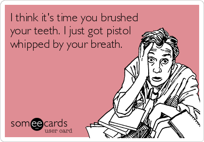 someecards.com - I think it's time you brushed your teeth. I just got pistol whipped by your breath.