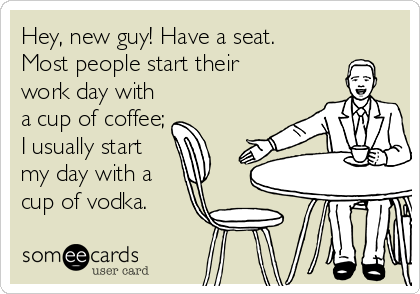 someecards.com - Hey, new guy! Have a seat. Most people start their work day with a cup of coffee; I usually start my day with a cup of vodka.