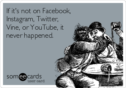 someecards.com - If it's not on Facebook, Instagram, Twitter, Vine, or YouTube, it never happened.
