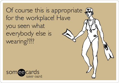 someecards.com - Of course this is appropriate for the workplace! Have you seen what everybody else is wearing????