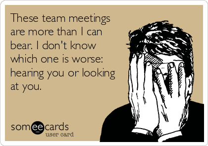 someecards.com - These team meetings are more than I can bear. I don't know which one is worse: hearing you or looking at you.