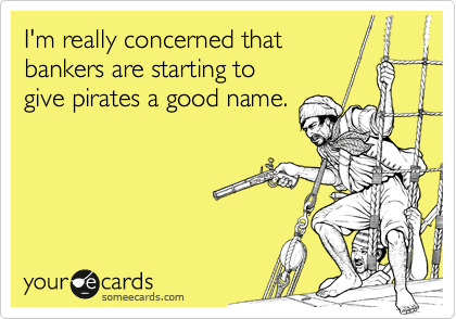 someecards.com - I'm really concerned that bankers are starting to give pirates a good name.
