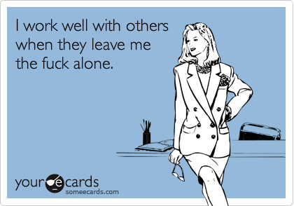 Funny Workplace Ecard: I work well with others when they leave me the fuck alone.