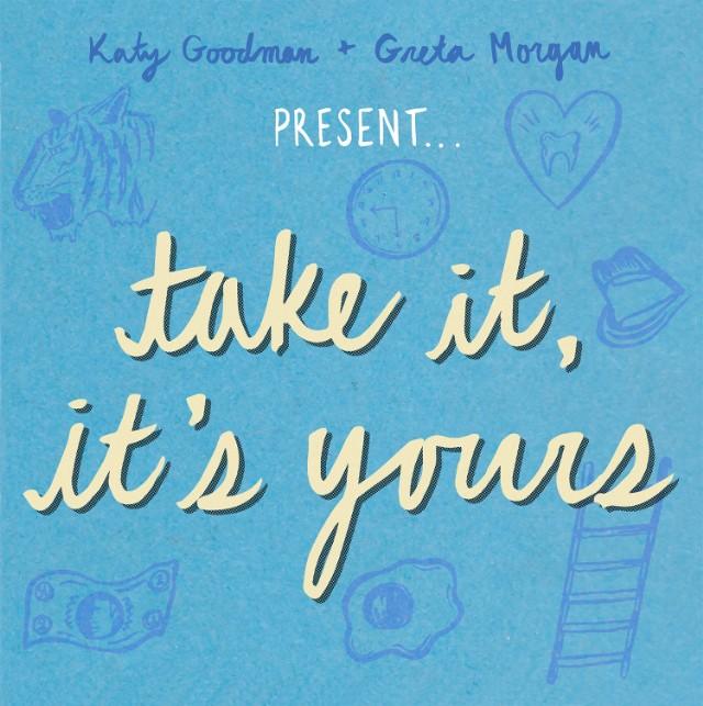 KATY GOODMAN + GRETA MORGAN | TAKE IT, IT'S YOURS