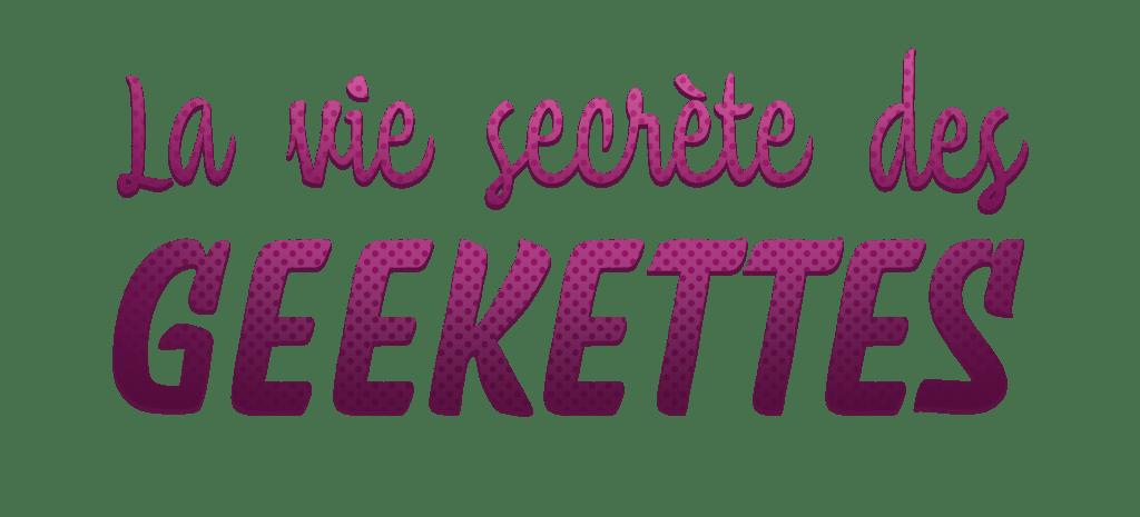 La vie secrète des Geekettes