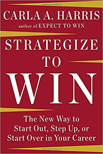 'Strategize to Win: the New Way to Start Out, Step Up or Start Over in Your Career' by Carla A. Harris