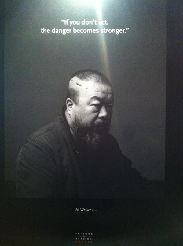 """""""If you don't act, the danger becomes stronger."""" - Ai Weiwei"""
