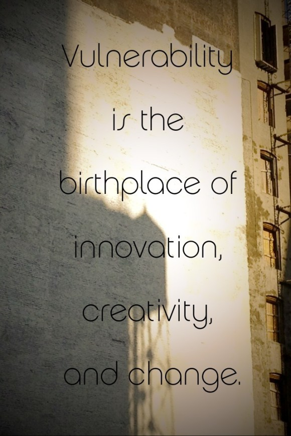 """Vulnerability is the birthplace of innovation, creativity and change."" -Brené Brown"