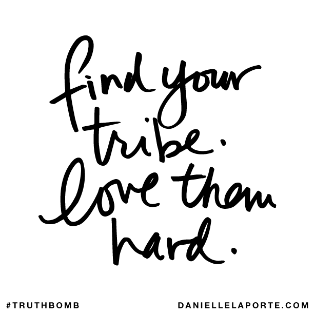 Find your tribe. Love them hard. — Danielle LaPorte