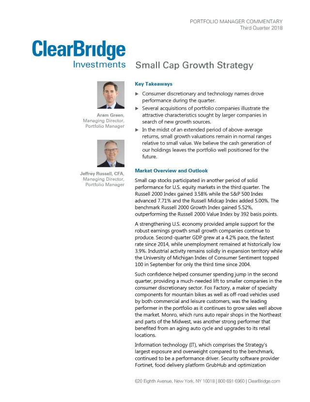 Third Quarter 2018 Small Cap Growth Strategy Key Takeaways  Consumer discretionary and technology names drove performance during the quarter.  Several acquisitions of portfolio companies illustrate the Aram Green, attractive characteristics sought by larger companies in Managing Director, search of new growth sources. Portfolio Manager  In the midst of an extended period of above -average returns, small growth valuations remain in normal ranges relative to small value. We believe the cash generation of our holdings leaves the port folio well positioned for the future. Jeffrey Russell, CFA, Market Overview and Outlook Managing Director, Small cap stocks participated in another period of solid Portfolio Manager performance for U.S. equity markets in the third quarter. The Russell 2000 Index gained 3.58% while the S&P 500 Index advanced 7.71% and the Russell Midcap Index added 5.00%. The benchmark Russell 2000 Growth Index gained 5.52%, outperforming the Russell 2000 Value Index by 392 basis points. A strengthening U.S. economy provided ample support for the robust earnings growth small growth companies continue to produce. Second-quarter GDP grew at a 4.2% pace, the fastest rate since 2014, while unemployment remained at historically low 3.9%. Industrial activity remains solidly in expansion territory while the University of Michigan Index of Consumer Sentiment topped 100 in September for only the third time since 2004. Such confidence helped consumer spending jump in the second quarter, providing a much-needed lift to smaller companies in the consumer discretionary sector. Fox Factory, a maker of specialty components for mountain bikes as well as off-road vehicles used by both commercial and leisure customers, was the leading performer in the portfolio as it continues to grow sales well above the market. Monro, which runs auto repair shops in the Northeast and parts of the Midwest, was another strong performer that benefited from an aging auto cycle and upgrades to i