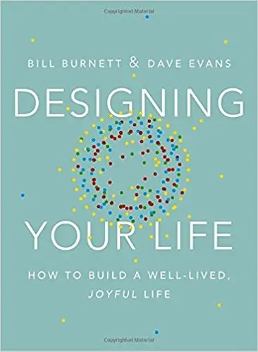'Designing Your Life: How to Build a Well-Lived, Joyful Life' by Bill Burnett and Dave Evans