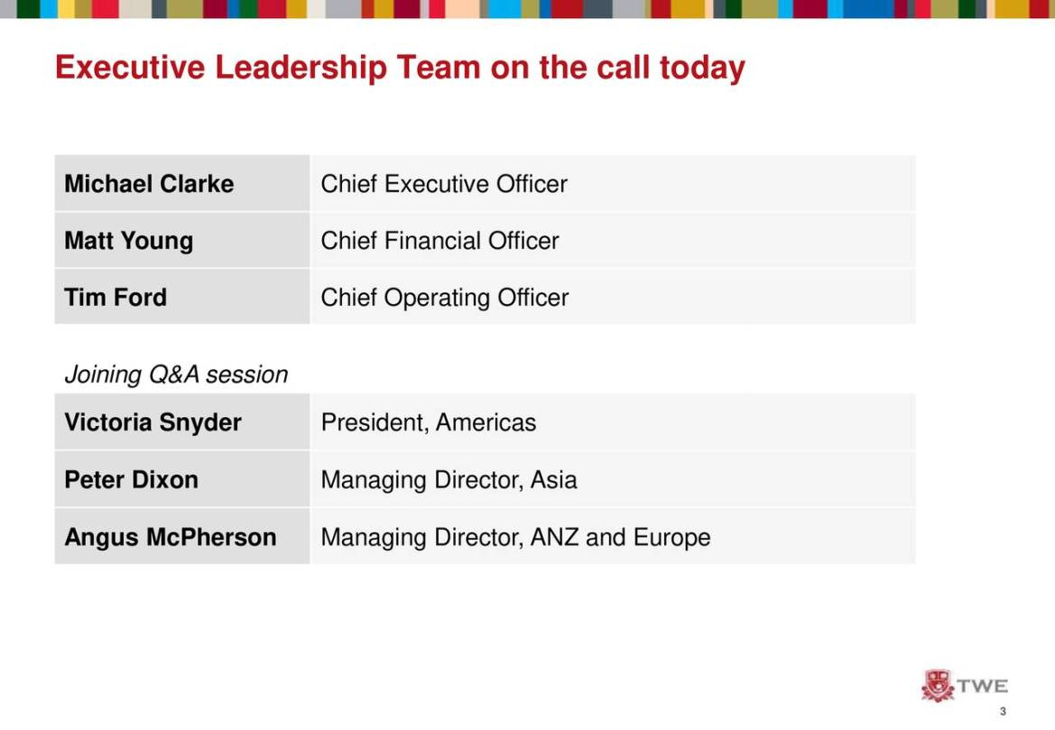 Michael Clarke Chief Executive Officer Matt Young Chief Financial Officer Tim Ford Chief Operating Officer Joining Q&A session Victoria Snyder President, Americas Peter Dixon Managing Director, Asia Angus McPherson Managing Director, ANZ and Europe 3