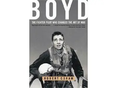 """""""Boyd: The Fighter Pilot Who Changed the Art of War"""" by Robert Coram"""