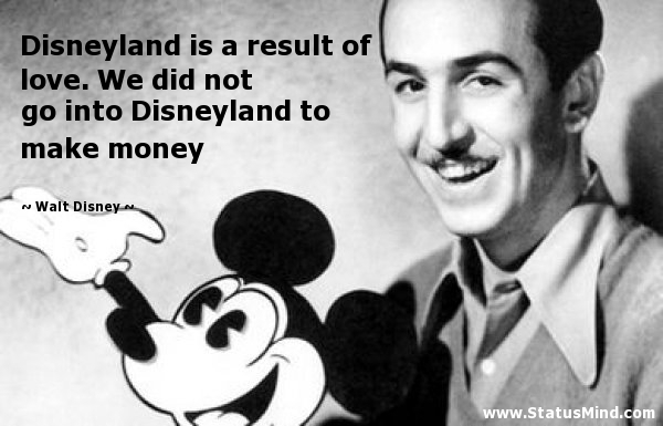 Walt Disney Quotes at StatusMind com     Disneyland is a result of love  We did not go into Disneyland to make  money