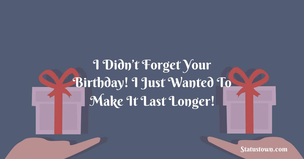 I Didn T Forget Your Birthday I Just Wanted To Make It Last Longer Belated Birthday Wishes