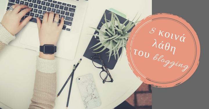 8 λάθη του blogging που πρέπει να αποφύγεις!
